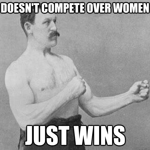 doesn't compete over women just wins - doesn't compete over women just wins  overly manly man