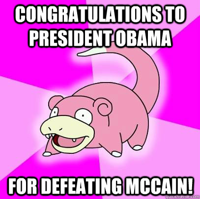 Congratulations to President Obama for defeating Mccain! - Congratulations to President Obama for defeating Mccain!  Slowpoke