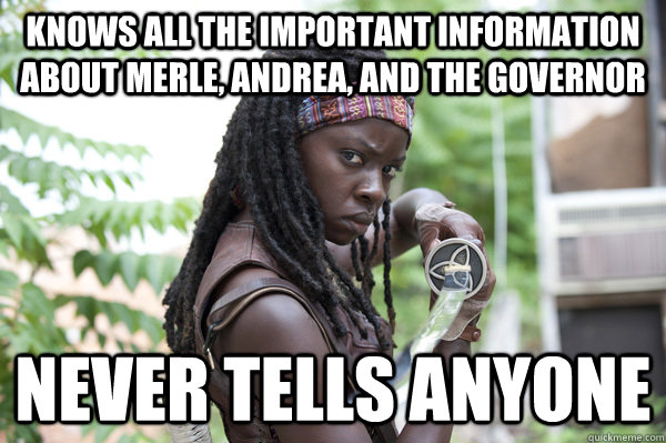 Knows all the important information about merle, andrea, and the governor  Never tells anyone - Knows all the important information about merle, andrea, and the governor  Never tells anyone  Misc