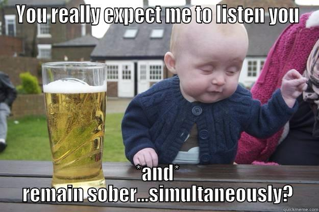 YOU REALLY EXPECT ME TO LISTEN YOU *AND* REMAIN SOBER...SIMULTANEOUSLY? drunk baby