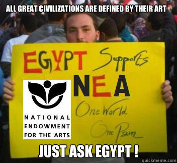 All great civilizations are defined by their ART  just ask Egypt !  Egypt for the NEA