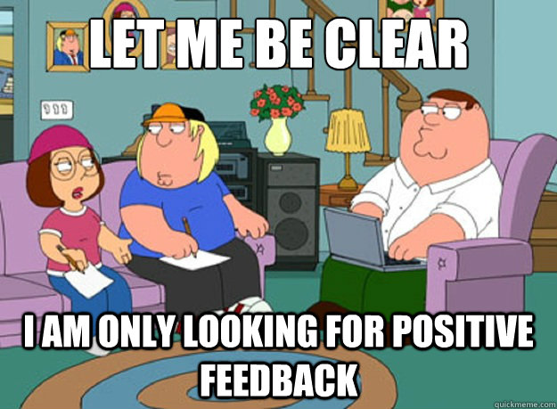 LET ME BE CLEAR I AM ONLY LOOKING FOR POSITIVE FEEDBACK - LET ME BE CLEAR I AM ONLY LOOKING FOR POSITIVE FEEDBACK  Misc