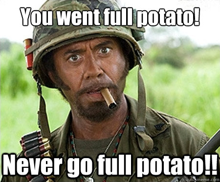 You went full potato!  Never go full potato!! - You went full potato!  Never go full potato!!  Full retard
