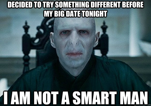 decided to try something different before my big date tonight i am not a smart man - decided to try something different before my big date tonight i am not a smart man  Voldemort