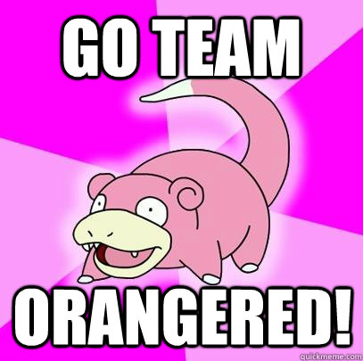 Go team orangered! - Go team orangered!  Slowpoke