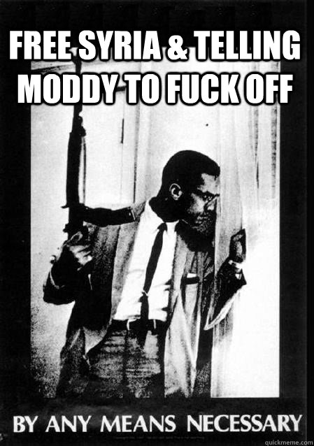 Free Syria & telling moddy to fuck off  Malcolm X