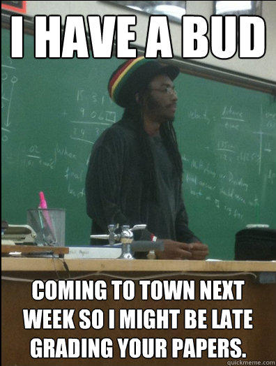 I have a bud Coming to town next week so I might be late grading your papers.  Rasta Science Teacher
