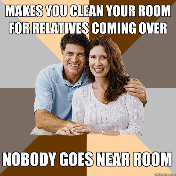 Makes you clean your room for relatives coming over Nobody goes near room