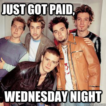 Just got paid,  Wednesday Night - Just got paid,  Wednesday Night  Its Gonna Be Meme  NSYNC