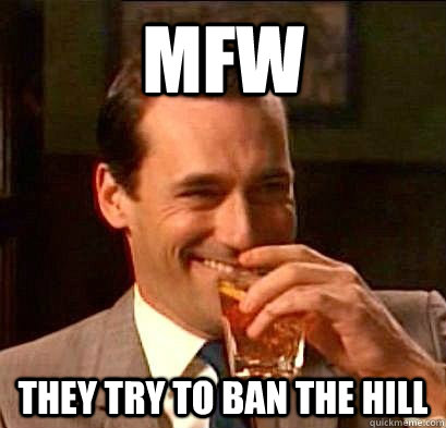 a83a40567b4fc2ed660d234e6acc98454a6cda8395d239a665d3f79b047dc362 mfw they try to ban the hill laughing don draper quickmeme