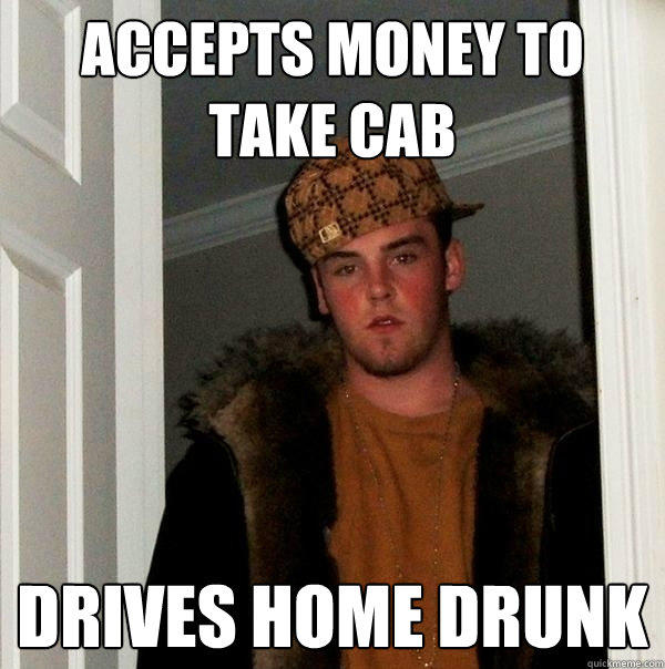 Accepts money to take cab Drives home drunk  Scumbag Steve
