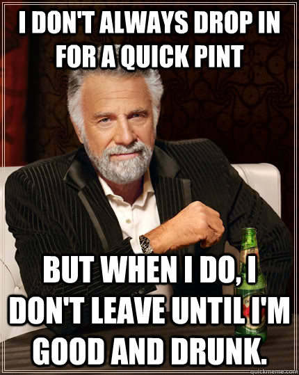 I don't always drop in for a quick pint but when I do, I don't leave until I'm good and drunk.  The Most Interesting Man In The World