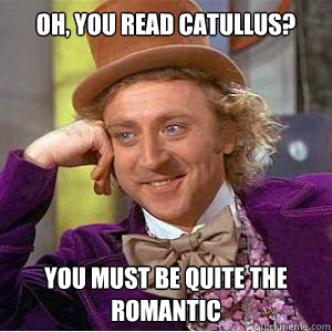 Oh, you read catullus? you must be quite the romantic  willy wonka