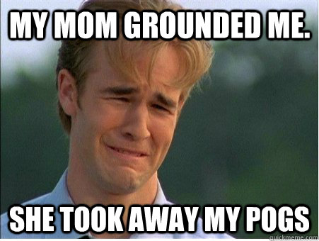 my mom grounded me. she took away my pogs - my mom grounded me. she took away my pogs  1990s Problems