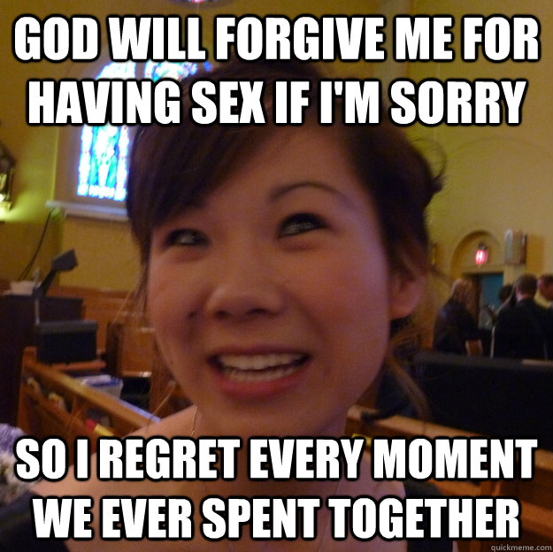God will forgive me for having sex if I'm sorry So I regret every moment we ever spent together
