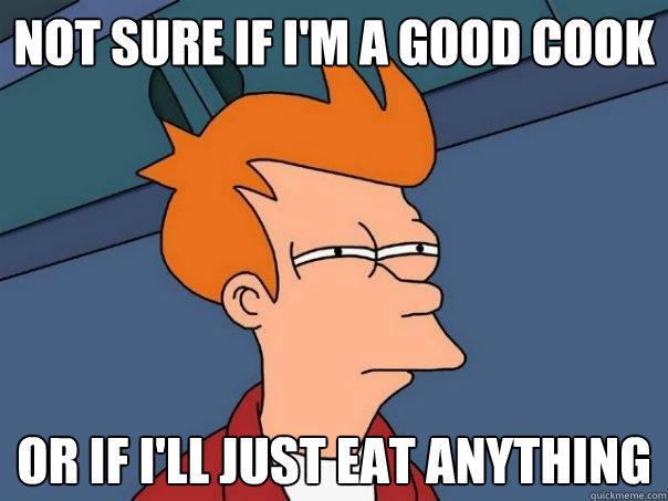 Not sure if I'm a good cook Or if I'll just eat anything - Not sure if I'm a good cook Or if I'll just eat anything  Futurama Fry