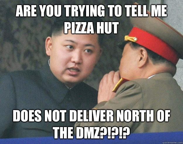 Are you trying to tell me Pizza Hut Does not deliver north of the DMZ?!?!? - Are you trying to tell me Pizza Hut Does not deliver north of the DMZ?!?!?  Hungry Kim Jong Un