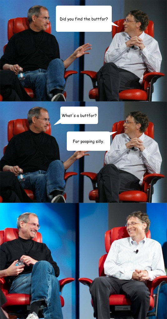 Did you find the buttfor? What's a buttfor? For pooping silly. - Did you find the buttfor? What's a buttfor? For pooping silly.  Steve Jobs vs Bill Gates