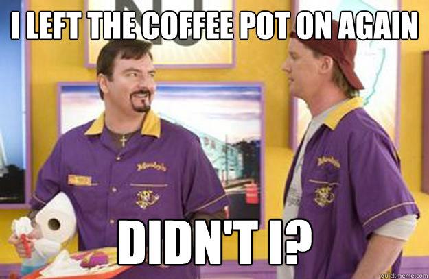I Left The Coffee Pot On Again Didnt I Misc Quickmeme