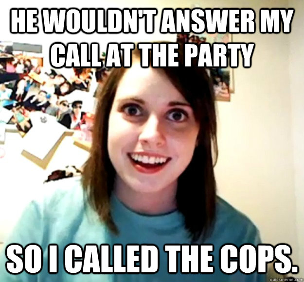 He wouldn't answer my call at the party So I called the cops. - He wouldn't answer my call at the party So I called the cops.  Misc