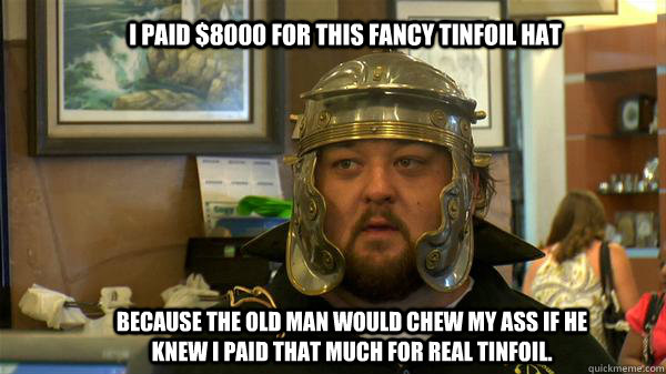 i paid $8000 for this fancy tinfoil hat because the old man would chew my ass if he knew i paid that much for real tinfoil.   Pawn Stars tired of chumlee