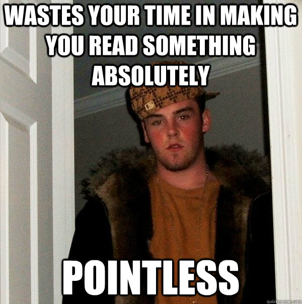 wastes your time in making you read something absolutely pointless - wastes your time in making you read something absolutely pointless  Scumbag Steve