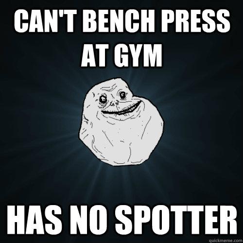 can't bench press at gym has no spotter - can't bench press at gym has no spotter  Forever Alone