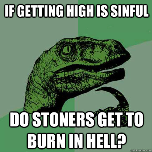 If getting high is sinful Do stoners get to burn in hell? - If getting high is sinful Do stoners get to burn in hell?  Philosoraptor