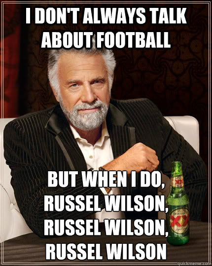 I don't always talk about football  but when I do,  Russel Wilson,  russel Wilson,  russel wilson - I don't always talk about football  but when I do,  Russel Wilson,  russel Wilson,  russel wilson  The Most Interesting Man In The World