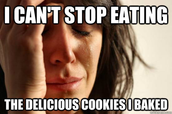 I can't stop eating the delicious cookies i baked - I can't stop eating the delicious cookies i baked  First World Problems
