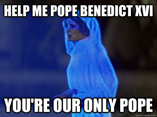 help me pope benedict xvi you're our only pope - help me pope benedict xvi you're our only pope  help me obi-wan kenobi