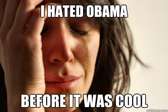 I Hated obama before it was cool - I Hated obama before it was cool  First World Problems