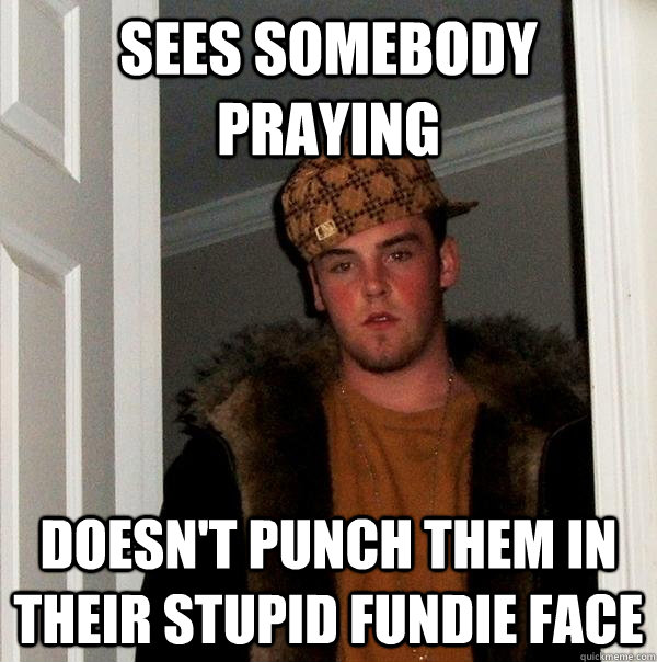 Sees somebody praying Doesn't punch them in their stupid fundie face - Sees somebody praying Doesn't punch them in their stupid fundie face  Scumbag Steve