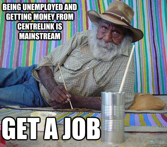being unemployed and getting money from centrelink is mainstream GET A JOB