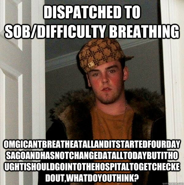Dispatched to SOB/difficulty breathing OMGicantbreatheatallanditstartedfourdaysagoandhasnotchangedatalltodaybutithoughtishouldgointothehospitaltogetcheckedout,whatdoyouthink? - Dispatched to SOB/difficulty breathing OMGicantbreatheatallanditstartedfourdaysagoandhasnotchangedatalltodaybutithoughtishouldgointothehospitaltogetcheckedout,whatdoyouthink?  Scumbag Steve