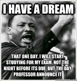 I have a dream that one day, I will start studying for my exam, not the night before its due, but the day professor announce it