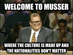 Welcome to Musser where the culture is made up and the nationalities don't matter  whose line drew