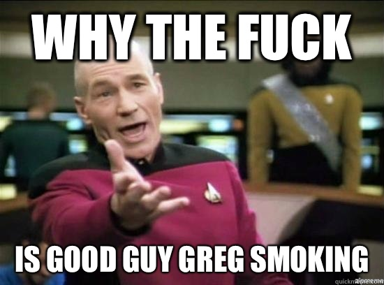 Why the fuck Is good guy Greg smoking - Why the fuck Is good guy Greg smoking  Misc