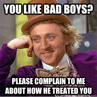 You like bad boys? Please complain to me about how he treated you - You like bad boys? Please complain to me about how he treated you  Condescending Wonka