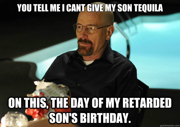 You tell me I cant give my son tequila on this, the day of my retarded son's birthday.