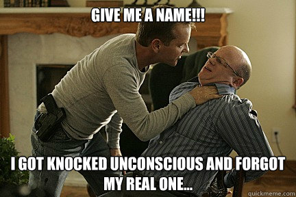 Give me a name!!! I got knocked unconscious and forgot my real one...