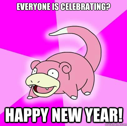 Everyone is celebrating? happy new year! - Everyone is celebrating? happy new year!  Slowpoke