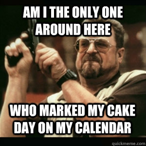 Am i the only one around here Who marked my cake day on my calendar  - Am i the only one around here Who marked my cake day on my calendar   Misc