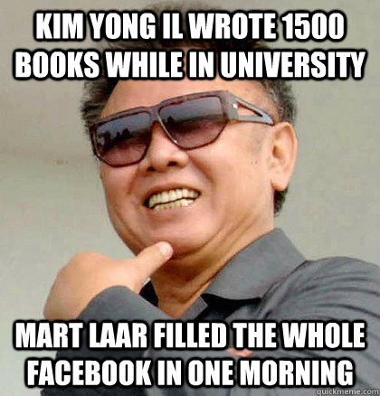 Kim Yong Il wrote 1500 books while in university Mart Laar filled the whole Facebook in one morning  Scumbag Kim Jong Il
