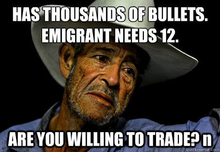 HAS THOUSANDS OF BULLETS. EMIGRANT NEEDS 12. ARE YOU WILLING TO TRADE? n