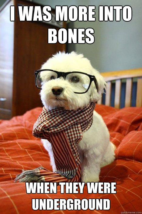 I was more into bones when they were underground - I was more into bones when they were underground  Hipster Dog