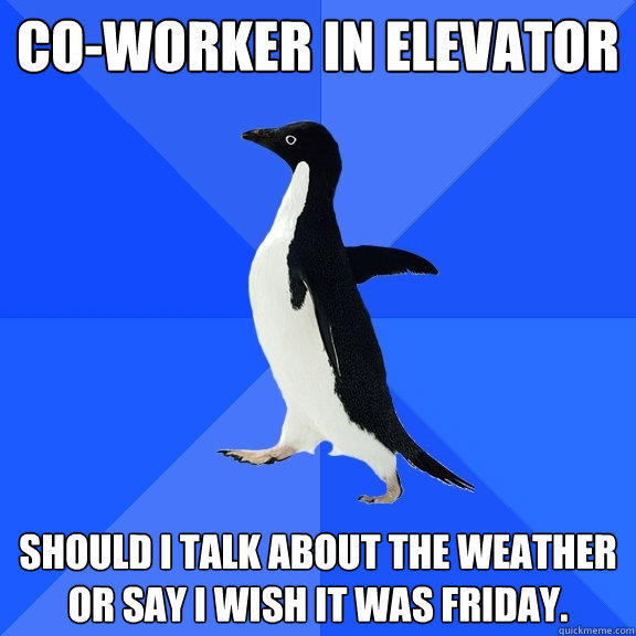 Co-worker in elevator Should I talk about the weather or say I wish it was Friday. - Co-worker in elevator Should I talk about the weather or say I wish it was Friday.  Socially Awkward Penguin