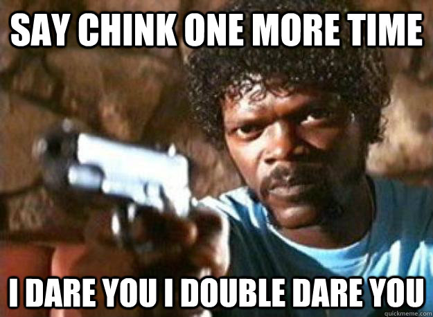 SAY CHINK ONE MORE TIME I DARE YOU I DOUBLE DARE YOU