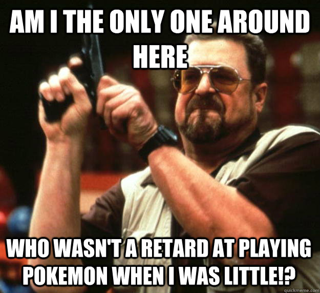 am I the only one around here who wasn't a retard at playing Pokemon when I was little!? - am I the only one around here who wasn't a retard at playing Pokemon when I was little!?  Angry Walter