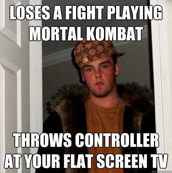 LOSES A FIGHT PLAYING MORTAL KOMBAT THROWS CONTROLLER AT YOUR FLAT SCREEN TV - LOSES A FIGHT PLAYING MORTAL KOMBAT THROWS CONTROLLER AT YOUR FLAT SCREEN TV  Scumbag Steve